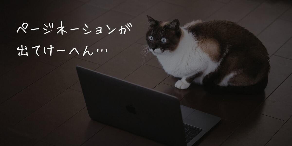 ページネーションが出てけーへん…とMacbookの前でつぶやく猫